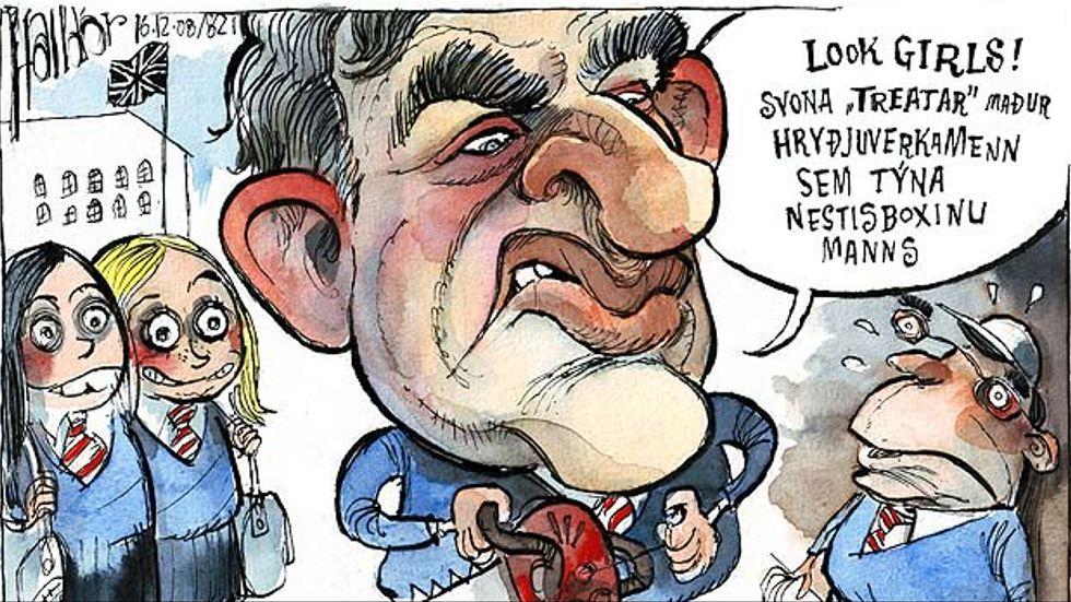 Storbritanniens premiärminister Gordon Brown har trängt in Islands dåvarande statsminister Geir Haarde i ett hörn och säger. –Titta flickor! Det är så här man behandlar en terrorist som tappar bort ens lunchlåda. (Dec.2008)